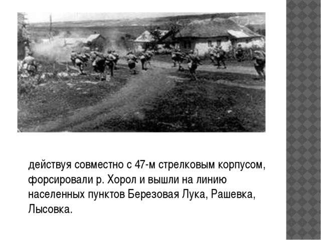 действуя совместно с 47-м стрелковым корпусом, форсировали р. Хорол и вышли...