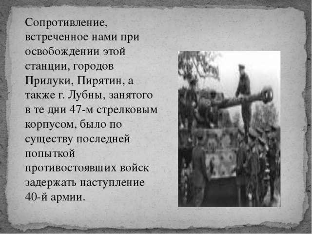 Сопротивление, встреченное нами при освобождении этой станции, городов Прилу...