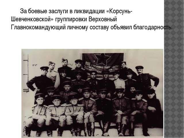 За боевые заслуги в ликвидации «Корсунь-Шевченковской» группировки Верховный...