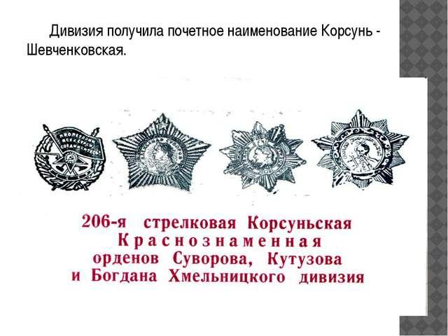 Дивизия получила почетное наименование Корсунь - Шевченковская.