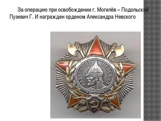 За операцию при освобождении г. Могилёв – Подольский Пузевич Г. И награжден...