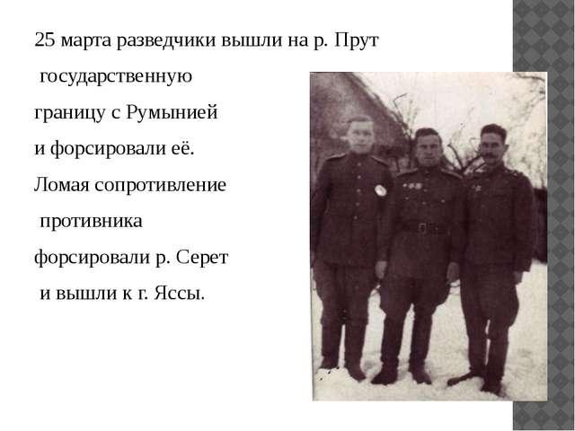 25 марта разведчики вышли на р. Прут государственную границу с Румынией и фор...