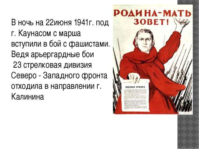В ночь на 22июня 1941г. под г. Каунасом с марша вступили в бой с фашистами. В...