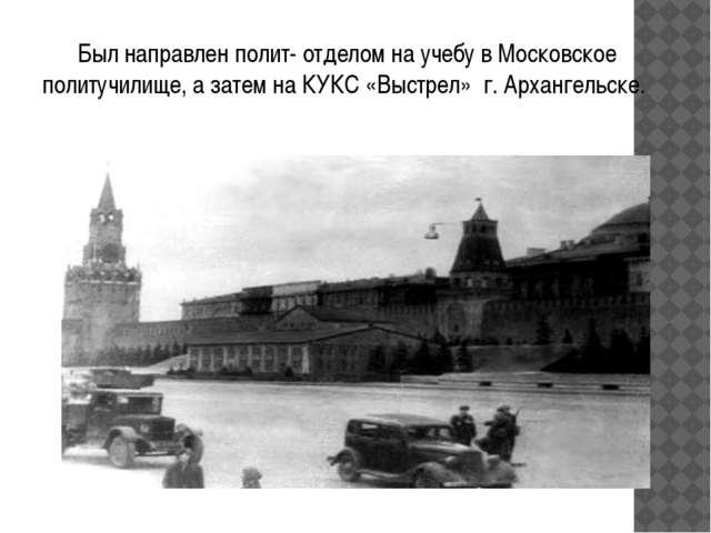Был направлен полит- отделом на учебу в Московское политучилище, а затем на...