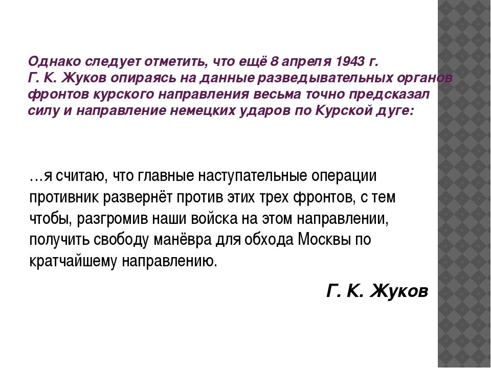 Однако следует отметить, что ещё 8 апреля 1943г. Г. К. Жуков опираясь на дан...