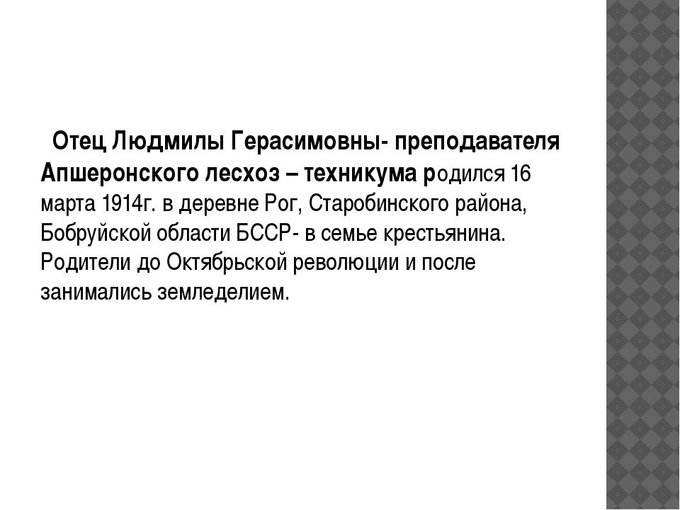 Отец Людмилы Герасимовны- преподавателя Апшеронского лесхоз – техникума роди...