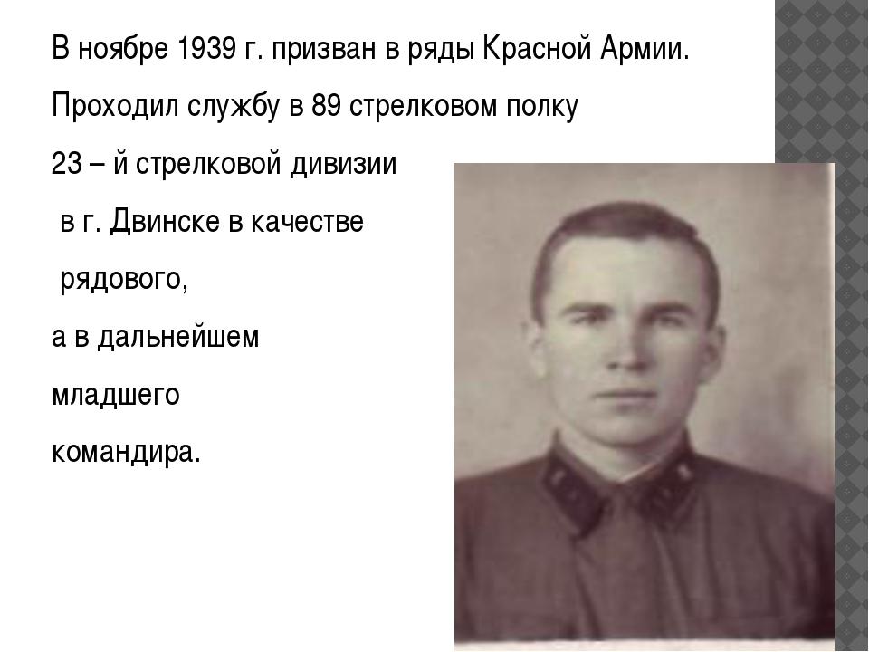 В ноябре 1939 г. призван в ряды Красной Армии. Проходил службу в 89 стрелково...
