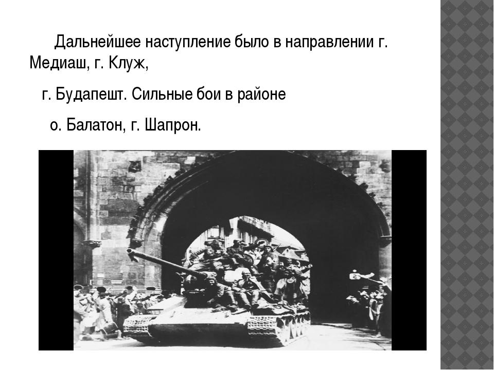 Дальнейшее наступление было в направлении г. Медиаш, г. Клуж, г. Будапешт. С...
