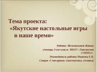 Тема проекта: «Якутские настольные игры в наше время» Работа: Меженьковой Жа