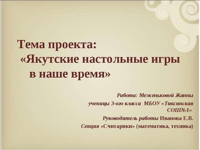 Тема проекта: «Якутские настольные игры в наше время» Работа: Меженьковой Жа...