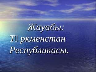 Жауабы: Түркменстан Республикасы.