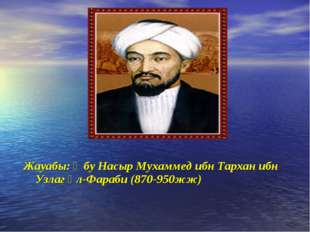 Жауабы: Әбу Насыр Мухаммед ибн Тархан ибн Узлаг әл-Фараби (870-950жж)