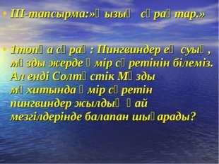ІІІ-тапсырма:»Қызық сұрақтар.» 1топқа сұрақ: Пингвиндер ең суық, мұзды жерде