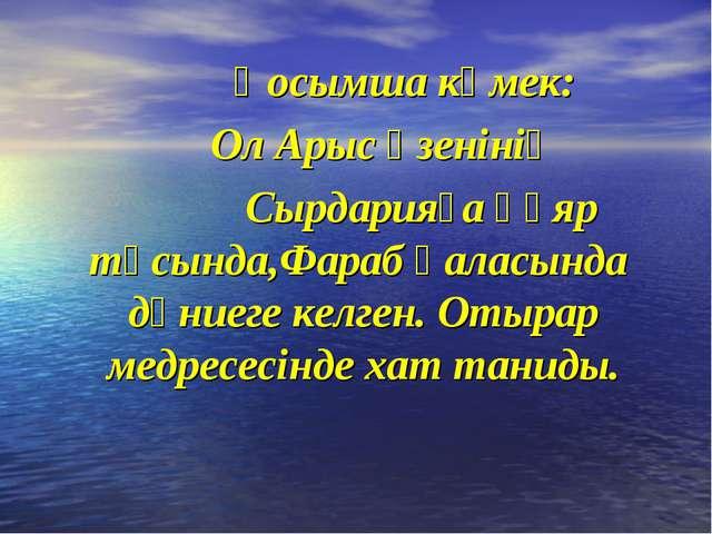 Қосымша көмек: Ол Арыс өзенінің Сырдарияға құяр тұсында,Фараб қаласында дүни...