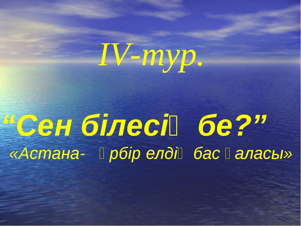 """""""Сен білесің бе?"""" «Астана- әрбір елдің бас қаласы» IV-тур."""