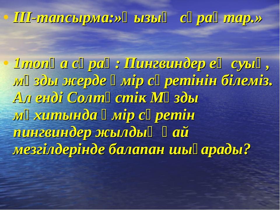 ІІІ-тапсырма:»Қызық сұрақтар.» 1топқа сұрақ: Пингвиндер ең суық, мұзды жерде...