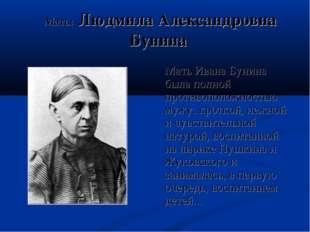Мать: Людмила Александровна Бунина Мать Ивана Бунина была полной противополо