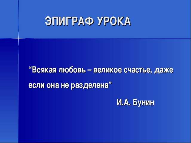 """ЭПИГРАФ УРОКА """"Всякая любовь – великое счастье, даже если она не разделена""""..."""