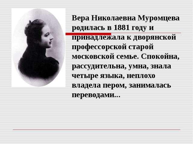 Вера Николаевна Муромцева родилась в 1881 году и принадлежала к дворянской...