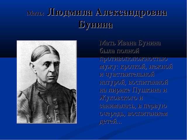 Мать: Людмила Александровна Бунина Мать Ивана Бунина была полной противополо...