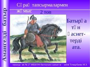 Сұрақ тапсырмалармен жұмыс 2 топ Батырға тән қасиет-терді ата.
