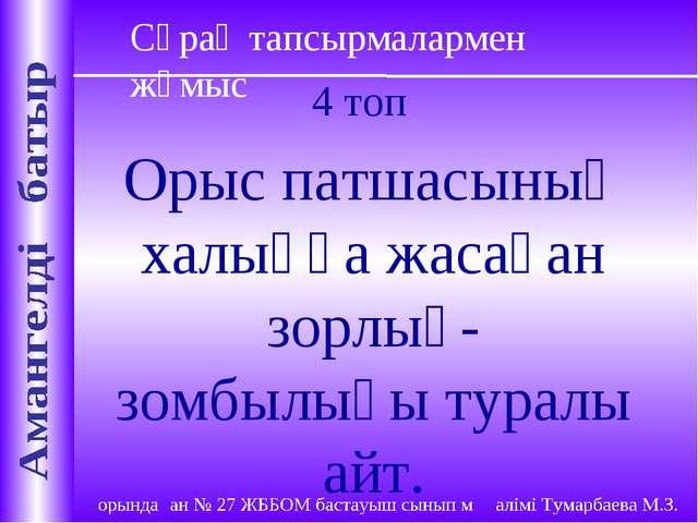 Сұрақ тапсырмалармен жұмыс 4 топ Орыс патшасының халыққа жасаған зорлық-зомбы...