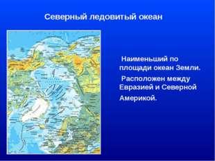 Северный ледовитый океан Наименьший по площади океан Земли. Расположен между