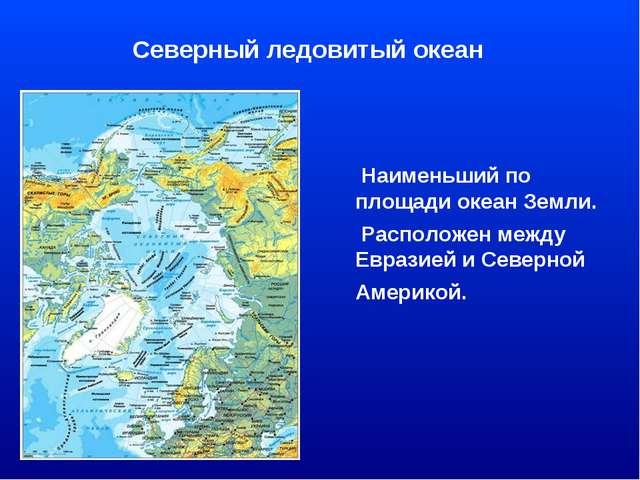Северный ледовитый океан Наименьший по площади океан Земли. Расположен между...