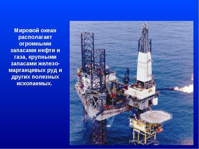 Мировой океан располагает огромными запасами нефти и газа, крупными запасами...