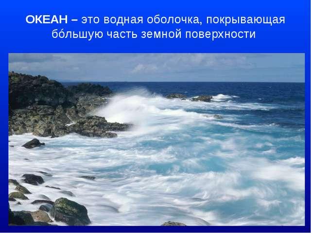 ОКЕАН – это водная оболочка, покрывающая бóльшую часть земной поверхности