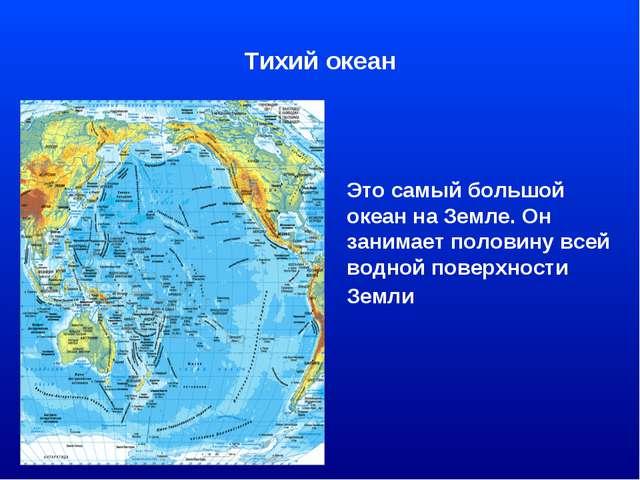 Тихий океан Это самый большой океан на Земле. Он занимает половину всей водно...