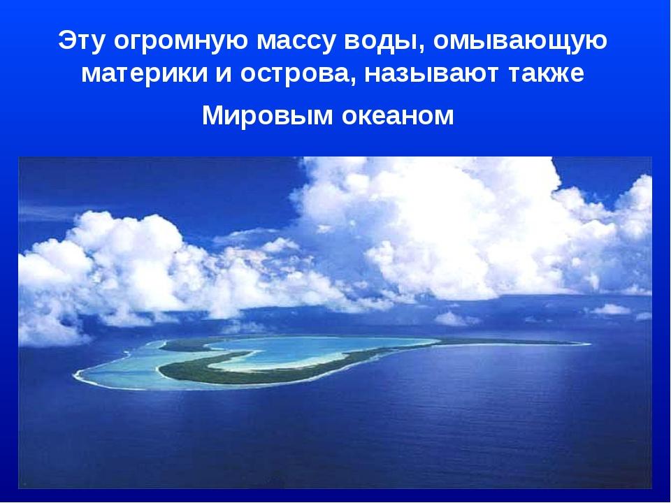 Эту огромную массу воды, омывающую материки и острова, называют также Мировым...