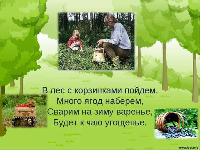В лес с корзинками пойдем, Много ягоднаберем, Сварим на зиму варенье, Будет...