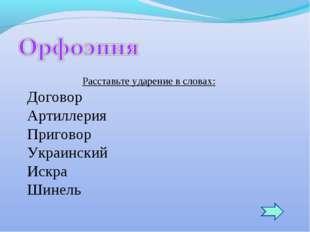 Расставьте ударение в словах: Договор Артиллерия Приговор Украинский Искра Ши