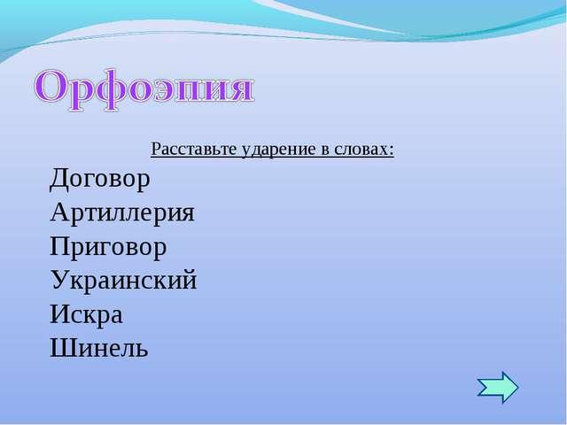 Расставьте ударение в словах: Договор Артиллерия Приговор Украинский Искра Ши...