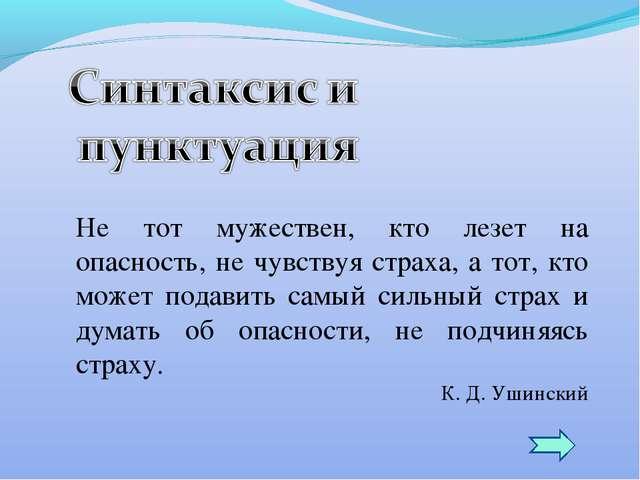 Не тот мужествен, кто лезет на опасность, не чувствуя страха, а тот, кто може...