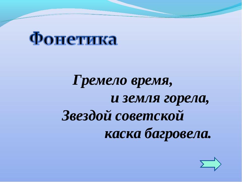 Гремело время, и земля горела, Звездой советской каска багровела.
