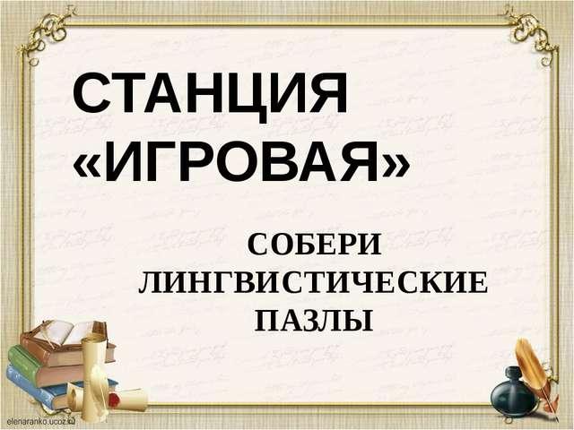 СТАНЦИЯ «ИГРОВАЯ» СОБЕРИ ЛИНГВИСТИЧЕСКИЕ ПАЗЛЫ