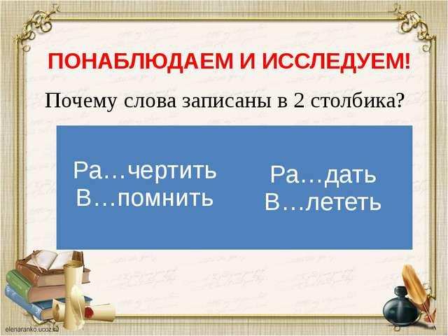 ПОНАБЛЮДАЕМ И ИССЛЕДУЕМ! Почему слова записаны в 2 столбика? Ра…чертить В…пом...