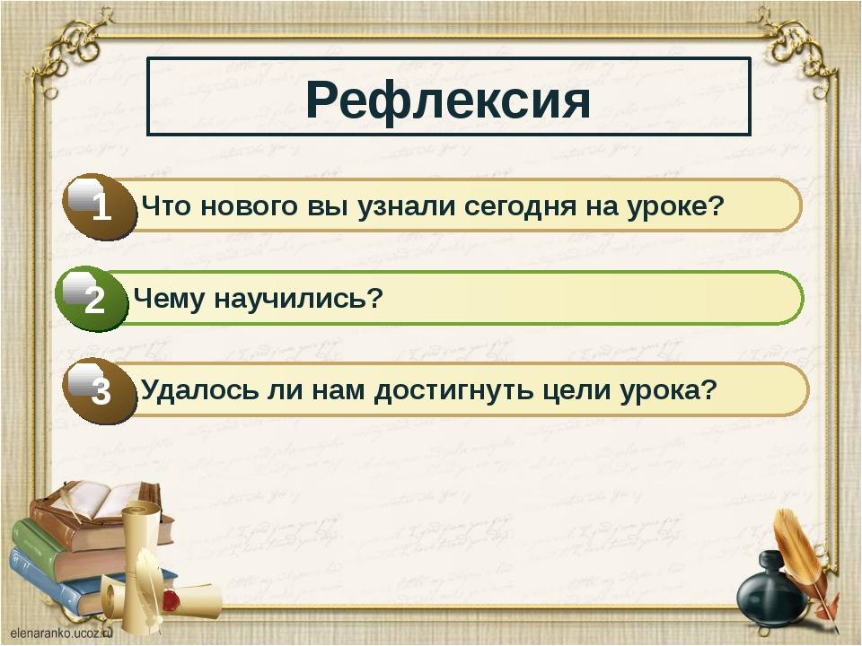 Рефлексия Что нового вы узнали сегодня на уроке? 1 Чему научились? 2 Удалось...