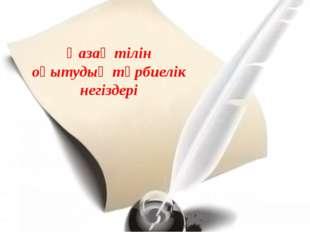 Қазақ тілін оқытудың тәрбиелік негіздері