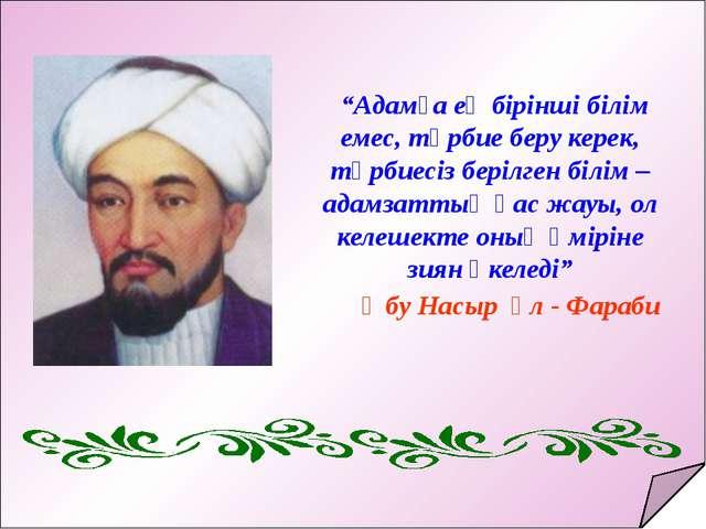 """""""Адамға ең бірінші білім емес, тәрбие беру керек, тәрбиесіз берілген білім –..."""