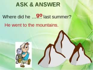 Where did he ……. last summer? go He went to the mountains. ASK & ANSWER