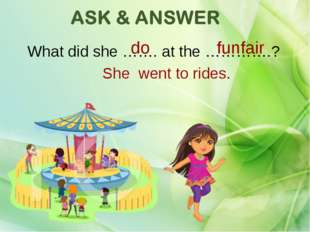 What did she ……. at the ………….? funfair do She went to rides.