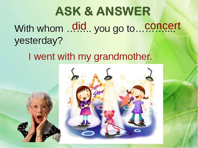 With whom …….. you go to……….... yesterday? did concert I went with my grandmo...