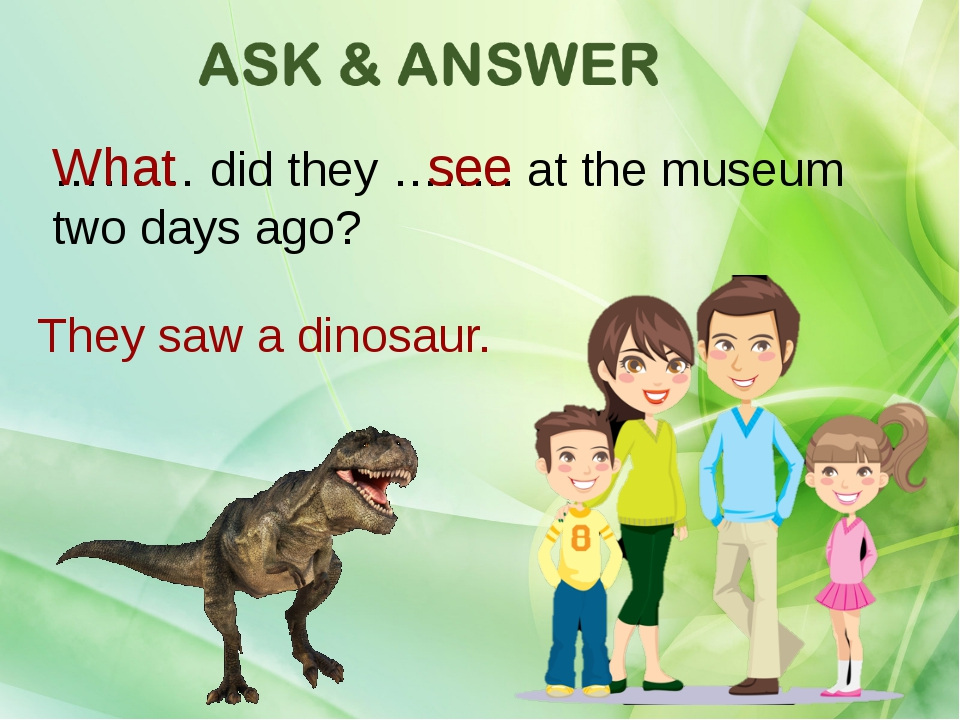 ……… did they …….. at the museum two days ago? What see They saw a dinosaur.