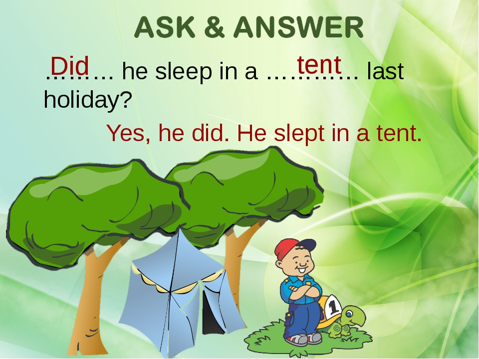 ……… he sleep in a ………… last holiday? Yes, he did. He slept in a tent. Did tent
