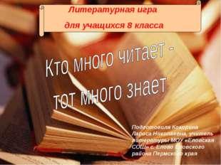 Литературная игра для учащихся 8 класса Подготовила Кокорина Лариса Николаевн