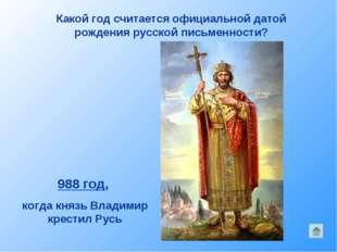 Какой год считается официальной датой рождения русской письменности? 988 год,