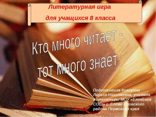 Литературная игра для учащихся 8 класса Подготовила Кокорина Лариса Николаевн...